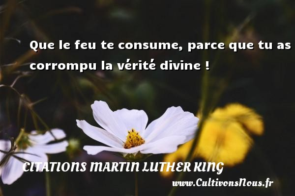 Que le feu te consume, parce que tu as corrompu la vérité divine ! Une citation de Martin Luther-King CITATIONS MARTIN LUTHER KING