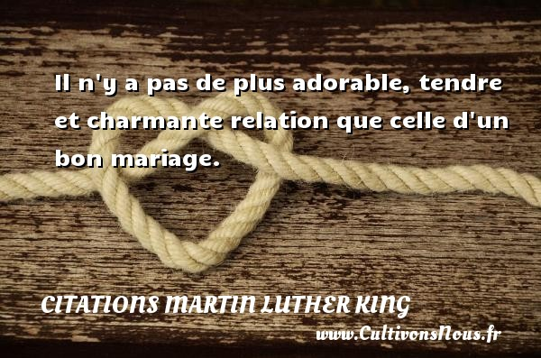 Il n y a pas de plus adorable, tendre et charmante relation que celle d un bon mariage. Une citation de Martin Luther-King CITATIONS MARTIN LUTHER KING
