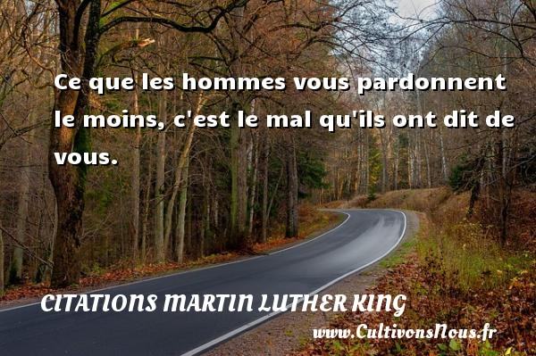 Citations Martin Luther King - Ce que les hommes vous pardonnent le moins, c est le mal qu ils ont dit de vous. Une citation de Martin Luther-King CITATIONS MARTIN LUTHER KING
