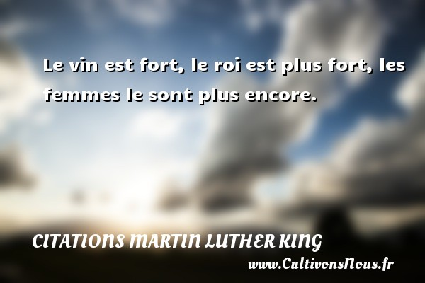 Citations Martin Luther King - Le vin est fort, le roi est plus fort, les femmes le sont plus encore. Une citation de Martin Luther-King CITATIONS MARTIN LUTHER KING