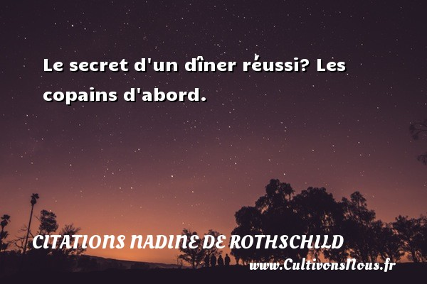 Citations Nadine de Rothschild - Le secret d un dîner réussi? Les copains d abord. Une citation de Nadine de Rothschild CITATIONS NADINE DE ROTHSCHILD