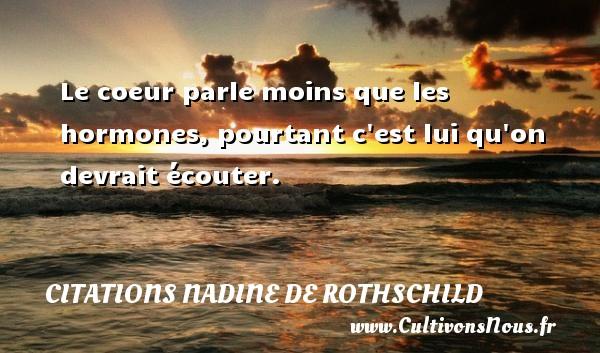 Citations Nadine de Rothschild - Le coeur parle moins que les hormones, pourtant c est lui qu on devrait écouter. Une citation de Nadine de Rothschild CITATIONS NADINE DE ROTHSCHILD