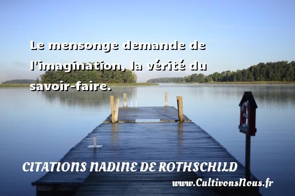 Citations Nadine de Rothschild - Le mensonge demande de l imagination, la vérité du savoir-faire. Une citation de Nadine de Rothschild CITATIONS NADINE DE ROTHSCHILD