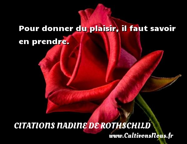 Citations Nadine de Rothschild - Pour donner du plaisir, il faut savoir en prendre. Une citation de Nadine de Rothschild CITATIONS NADINE DE ROTHSCHILD