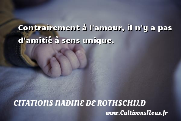 Citations Nadine de Rothschild - Contrairement à l amour, il n y a pas d amitié à sens unique. Une citation de Nadine de Rothschild CITATIONS NADINE DE ROTHSCHILD