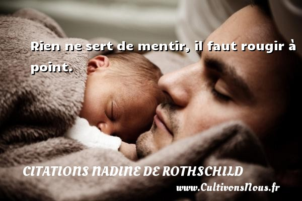 Citations Nadine de Rothschild - Rien ne sert de mentir, il faut rougir à point. Une citation de Nadine de Rothschild CITATIONS NADINE DE ROTHSCHILD