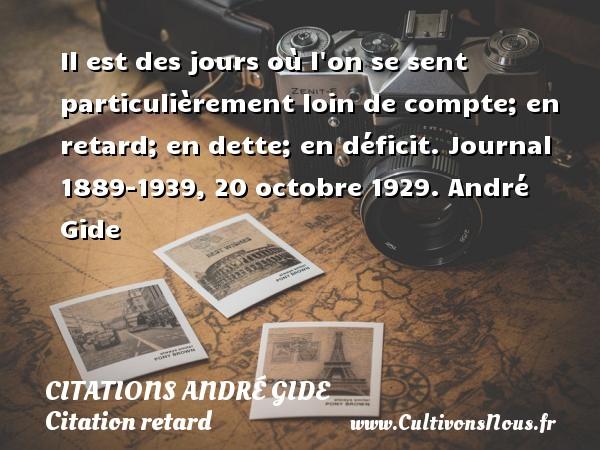 Citations - Citations André Gide - Citation retard - Il est des jours où l on se sent particulièrement loin de compte; en retard; en dette; en déficit.  Journal 1889-1939, 20 octobre 1929. André Gide CITATIONS ANDRÉ GIDE