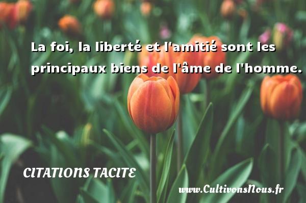 Citations Tacite - La foi, la liberté et l amitié sont les principaux biens de l âme de l homme. Une citation de Tacite CITATIONS TACITE