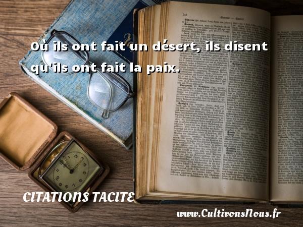 Citations Tacite - Où ils ont fait un désert, ils disent qu ils ont fait la paix. Une citation de Tacite CITATIONS TACITE