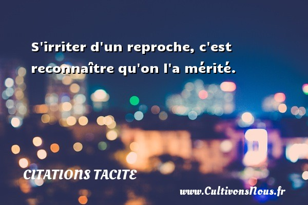 Citations Tacite - S irriter d un reproche, c est reconnaître qu on l a mérité. Une citation de Tacite CITATIONS TACITE