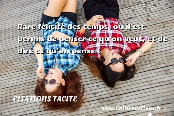 Citations Tacite - Rare félicité des temps, où il est permis de penser ce qu on veut, et de dire ce qu on pense ! Une citation de Tacite CITATIONS TACITE