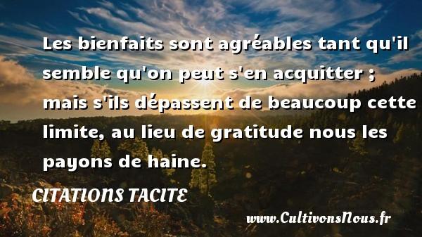 Citations Tacite - Les bienfaits sont agréables tant qu il semble qu on peut s en acquitter ; mais s ils dépassent de beaucoup cette limite, au lieu de gratitude nous les payons de haine. Une citation de Tacite CITATIONS TACITE