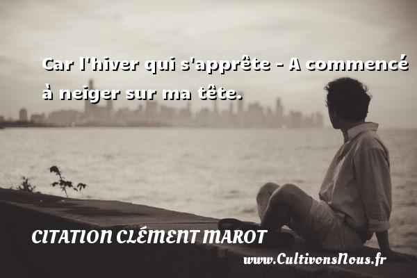Car l hiver qui s apprête - A commencé à neiger sur ma tête. Une citation de Clément Marot CITATION CLÉMENT MAROT - Citation Clément Marot