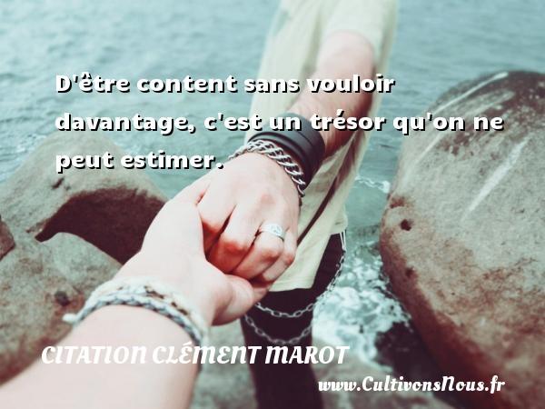 D être content sans vouloir davantage, c est un trésor qu on ne peut estimer. Une citation de Clément Marot CITATION CLÉMENT MAROT - Citation Clément Marot