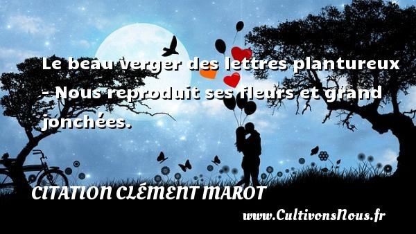 Le beau verger des lettres plantureux - Nous reproduit ses fleurs et grand jonchées. Une citation de Clément Marot CITATION CLÉMENT MAROT - Citation Clément Marot