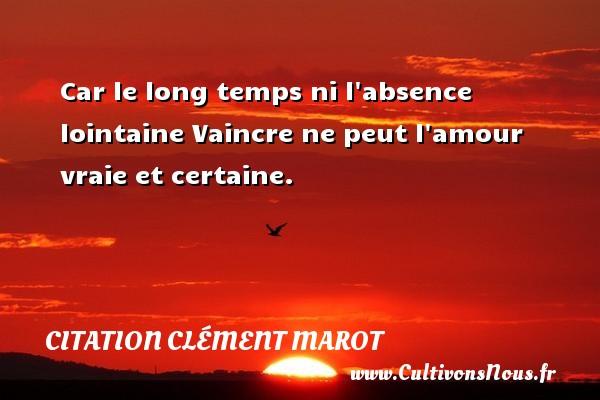 Car le long temps ni l absence lointaine  Vaincre ne peut l amour vraie et certaine. Une citation de Clément Marot CITATION CLÉMENT MAROT - Citation Clément Marot