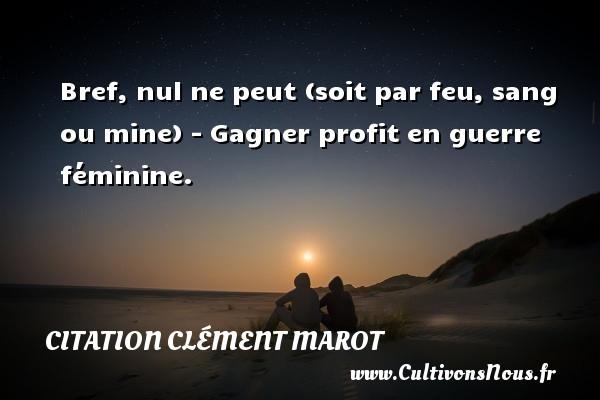 Bref, nul ne peut (soit par feu, sang ou mine) - Gagner profit en guerre féminine. Une citation de Clément Marot CITATION CLÉMENT MAROT - Citation Clément Marot