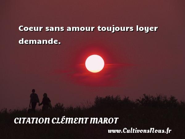 Coeur sans amour toujours loyer demande. Une citation de Clément Marot CITATION CLÉMENT MAROT - Citation Clément Marot