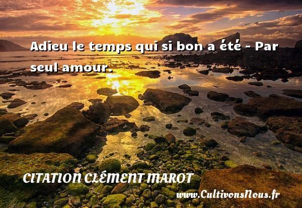 Adieu le temps qui si bon a été - Par seul amour. Une citation de Clément Marot CITATION CLÉMENT MAROT - Citation Clément Marot - Citation le temps