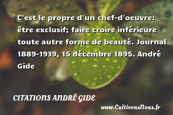 C est le propre d un chef-d oeuvre: être exclusif; faire croire inférieure toute autre forme de beauté.  Journal 1889-1939, 15 décembre 1895. André Gide CITATIONS ANDRÉ GIDE - Citations André Gide