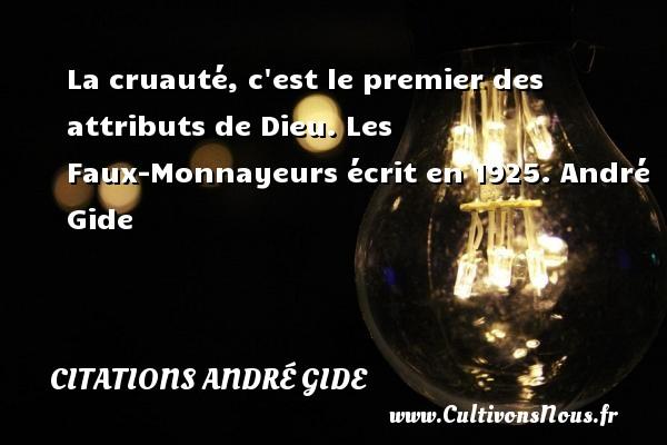 La cruauté, c est le premier des attributs de Dieu.  Les Faux-Monnayeurs écrit en 1925. André Gide CITATIONS ANDRÉ GIDE - Citations André Gide