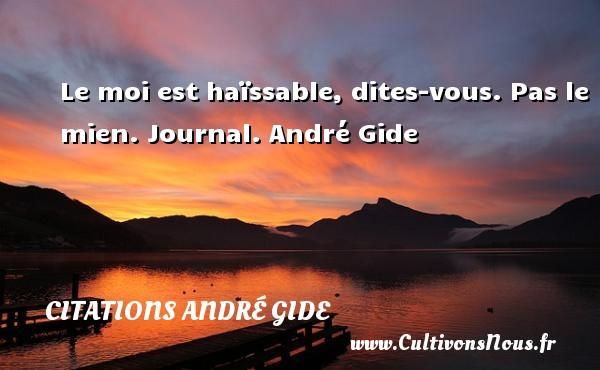 Le moi est haïssable, dites-vous. Pas le mien.  Journal. André Gide CITATIONS ANDRÉ GIDE - Citations André Gide