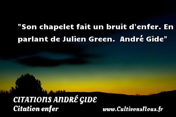 Son chapelet fait un bruit d enfer. En parlant de Julien Green.   André Gide   Une citation sur l enfer CITATIONS ANDRÉ GIDE - Citations André Gide - Citation enfer