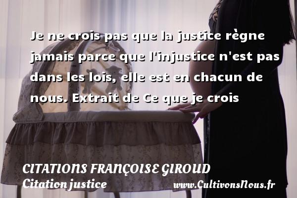 Citations - Citations Françoise Giroud - Citation justice - Je ne crois pas que la justice règne jamais parce que l injustice n est pas dans les lois, elle est en chacun de nous.  Extrait de Ce que je crois   Une citation de Françoise Giroud CITATIONS FRANÇOISE GIROUD
