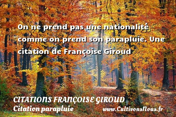 On ne prend pas une nationalité comme on prend son parapluie.  Une  citation  de Françoise Giroud CITATIONS FRANÇOISE GIROUD - Citations Françoise Giroud - Citation parapluie