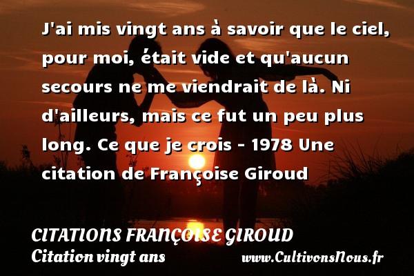 Citations - Citations Françoise Giroud - Citation vingt ans - J ai mis vingt ans à savoir que le ciel, pour moi, était vide et qu aucun secours ne me viendrait de là. Ni d ailleurs, mais ce fut un peu plus long.  Ce que je crois - 1978  Une  citation  de Françoise Giroud CITATIONS FRANÇOISE GIROUD