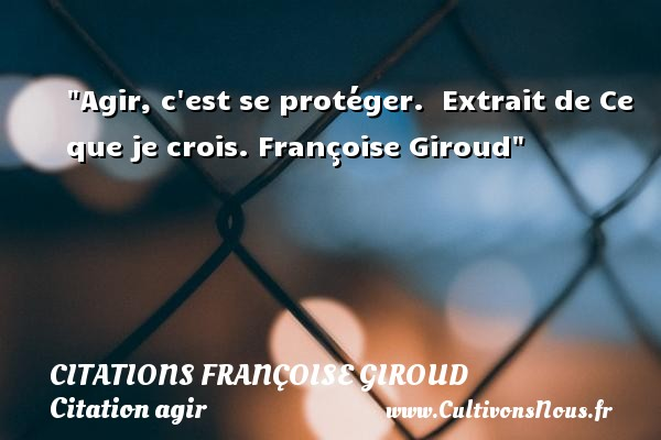 Citations - Citations Françoise Giroud - Citation agir - Agir, c est se protéger.   Extrait de Ce que je crois. Françoise Giroud   Une citation agir CITATIONS FRANÇOISE GIROUD