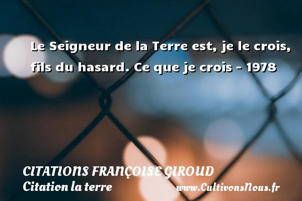 Citations - Citations Françoise Giroud - Citation la terre - Le Seigneur de la Terre est, je le crois, fils du hasard.  Ce que je crois - 1978   Une citation de Françoise Giroud CITATIONS FRANÇOISE GIROUD