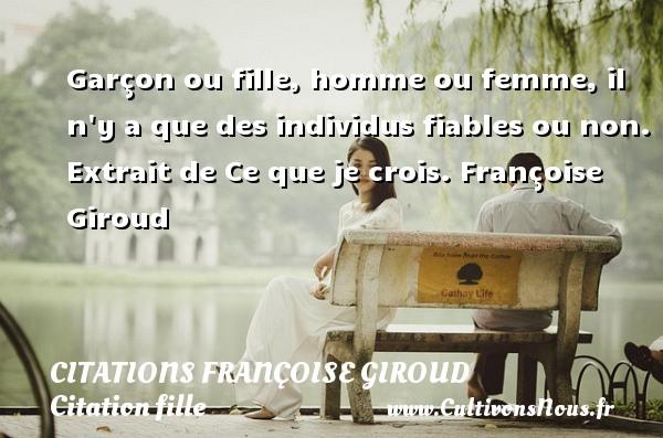Citations Françoise Giroud - Citation fille - Garçon ou fille, homme ou femme, il n y a que des individus fiables ou non.  Extrait de Ce que je crois. Une citation de Françoise Giroud. CITATIONS FRANÇOISE GIROUD