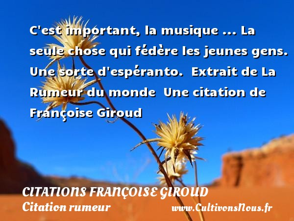C est important, la musique ... La seule chose qui fédère les jeunes gens. Une sorte d espéranto.   Extrait de La Rumeur du monde   Une  citation  de Françoise Giroud CITATIONS FRANÇOISE GIROUD - Citations Françoise Giroud - Citation rumeur