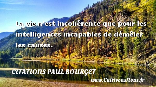 La vie n est incohérente que pour les intelligences incapables de démêler les causes. Une citation de Paul Bourget CITATIONS PAUL BOURGET