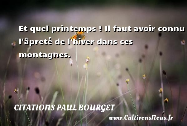 Et quel printemps ! Il faut avoir connu l âpreté de l hiver dans ces montagnes. Une citation de Paul Bourget CITATIONS PAUL BOURGET