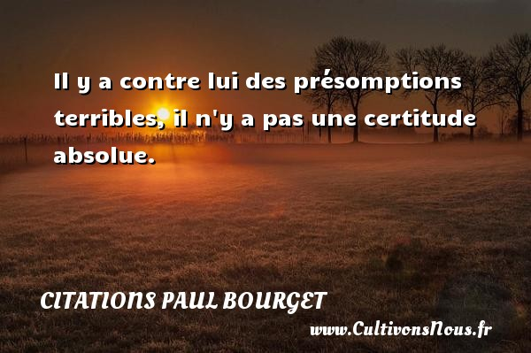 Il y a contre lui des présomptions terribles, il n y a pas une certitude absolue. Une citation de Paul Bourget CITATIONS PAUL BOURGET