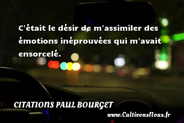 Citations Paul Bourget - Citations désir - C était le désir de m assimiler des émotions inéprouvées qui m avait ensorcelé. Une citation de Paul Bourget CITATIONS PAUL BOURGET
