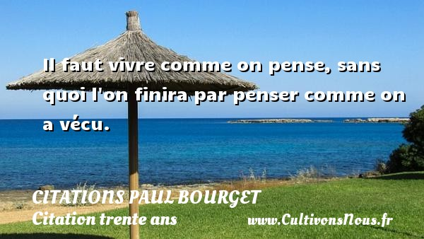 Citations Paul Bourget - Citation trente ans - Il faut vivre comme on pense, sans quoi l on finira par penser comme on a vécu. Une citation de Paul Bourget CITATIONS PAUL BOURGET