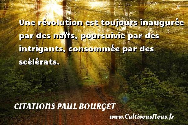 Une révolution est toujours inaugurée par des naïfs, poursuivie par des intrigants, consommée par des scélérats. Une citation de Paul Bourget CITATIONS PAUL BOURGET