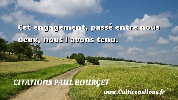 Cet engagement, passé entre nous deux, nous l avons tenu. Une citation de Paul Bourget CITATIONS PAUL BOURGET