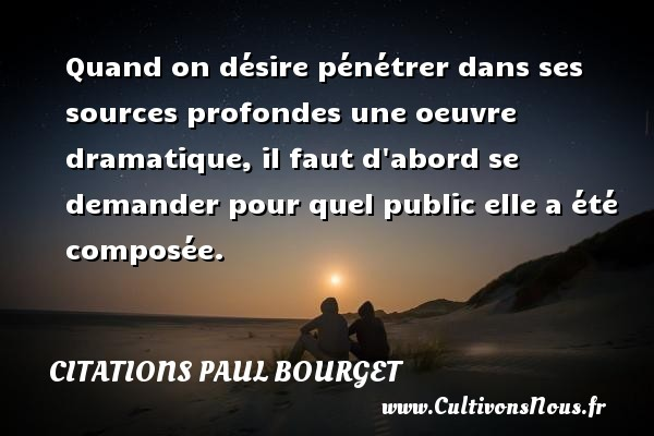 Quand on désire pénétrer dans ses sources profondes une oeuvre dramatique, il faut d abord se demander pour quel public elle a été composée. Une citation de Paul Bourget CITATIONS PAUL BOURGET - Citations désir