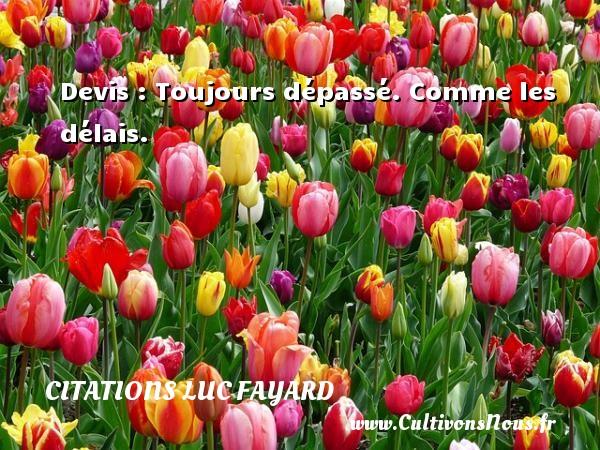 Citations Luc Fayard - Devis : Toujours dépassé. Comme les délais. Une citation de Luc Fayard CITATIONS LUC FAYARD