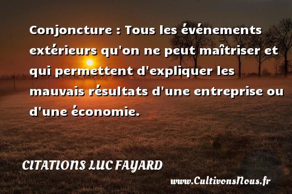 Citations Luc Fayard - Conjoncture : Tous les événements extérieurs qu on ne peut maîtriser et qui permettent d expliquer les mauvais résultats d une entreprise ou d une économie. Une citation de Luc Fayard CITATIONS LUC FAYARD