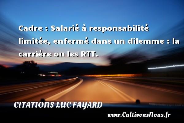 Citations Luc Fayard - Cadre : Salarié à responsabilité limitée, enfermé dans un dilemme : la carrière ou les RTT. Une citation de Luc Fayard CITATIONS LUC FAYARD