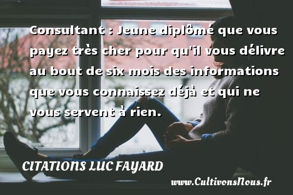 Citations Luc Fayard - Consultant : Jeune diplômé que vous payez très cher pour qu il vous délivre au bout de six mois des informations que vous connaissez déjà et qui ne vous servent à rien. Une citation de Luc Fayard CITATIONS LUC FAYARD