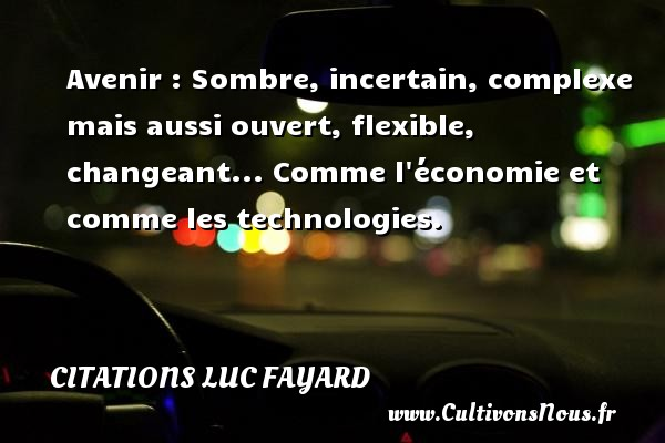 Citations Luc Fayard - Avenir : Sombre, incertain, complexe mais aussi ouvert, flexible, changeant... Comme l économie et comme les technologies. Une citation de Luc Fayard CITATIONS LUC FAYARD