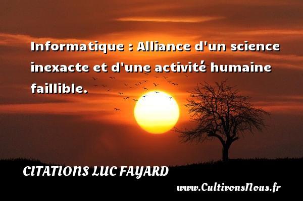 Citations Luc Fayard - Informatique : Alliance d un science inexacte et d une activité humaine faillible. Une citation de Luc Fayard CITATIONS LUC FAYARD
