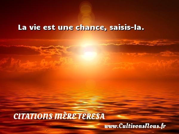 La vie est une chance, saisis-la. Une citation de Mère Teresa CITATIONS MÈRE TERESA - Citations Mère Teresa