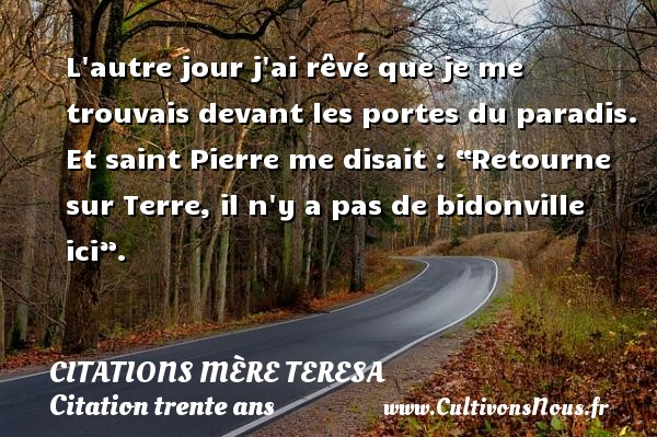 "L autre jour j ai rêvé que je me trouvais devant les portes du paradis. Et saint Pierre me disait : ""Retourne sur Terre, il n y a pas de bidonville ici"". Une citation de Mère Teresa CITATIONS MÈRE TERESA - Citations Mère Teresa - Citation trente ans"